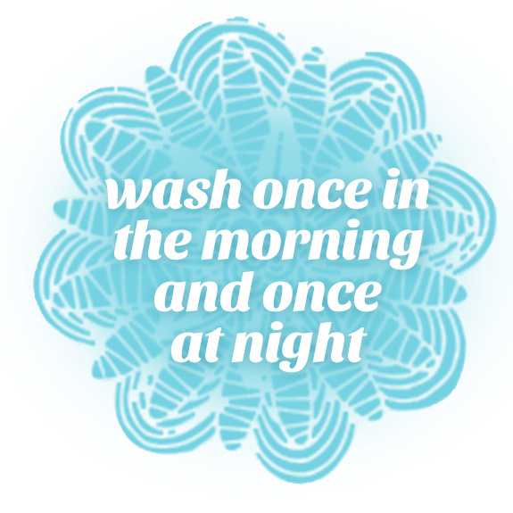 wash one in the morning and once at night